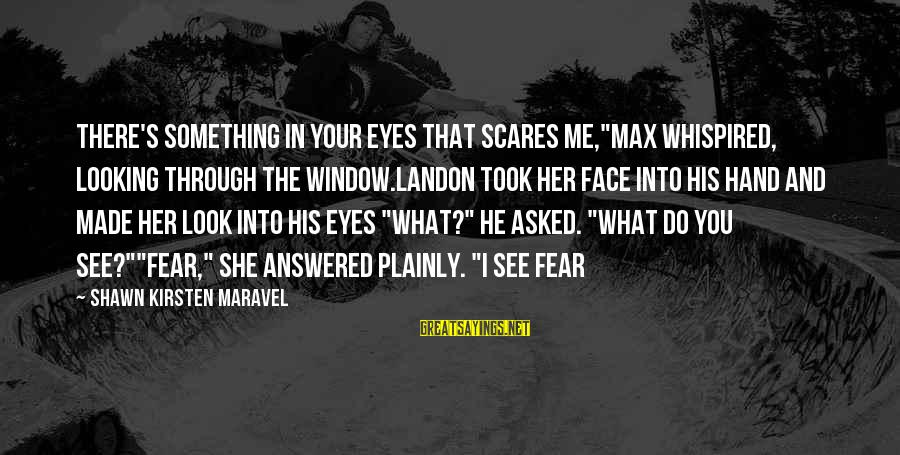 "Do Something That Scares You Sayings By Shawn Kirsten Maravel: There's something in your eyes that scares me,""Max whispired, looking through the window.Landon took her"