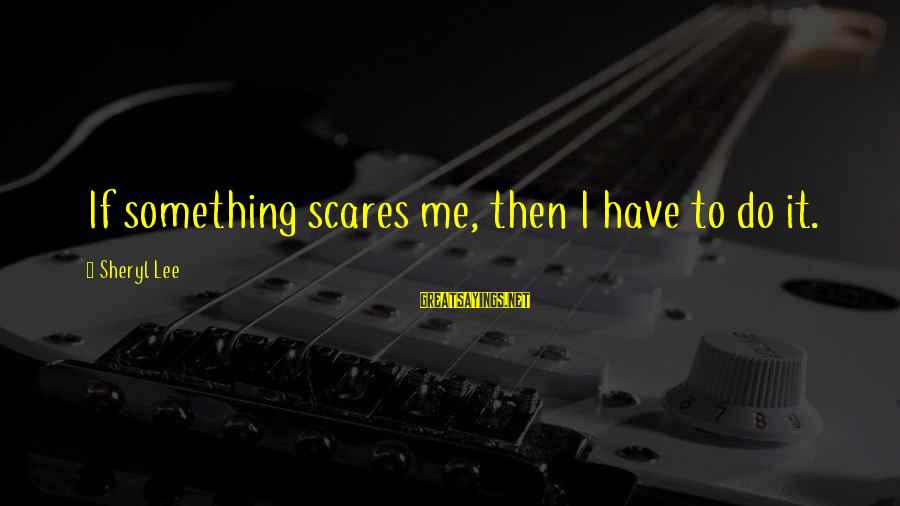 Do Something That Scares You Sayings By Sheryl Lee: If something scares me, then I have to do it.