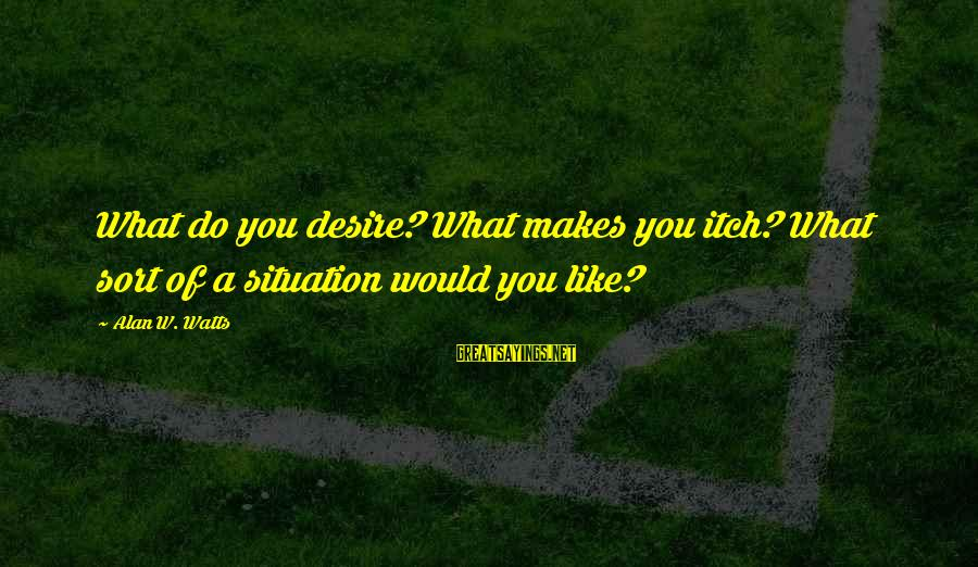 Do What You Desire Sayings By Alan W. Watts: What do you desire? What makes you itch? What sort of a situation would you