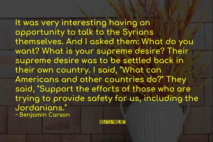 Do What You Desire Sayings By Benjamin Carson: It was very interesting having an opportunity to talk to the Syrians themselves. And I