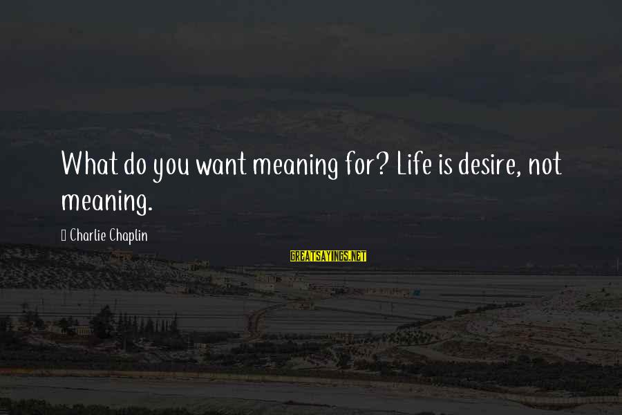 Do What You Desire Sayings By Charlie Chaplin: What do you want meaning for? Life is desire, not meaning.