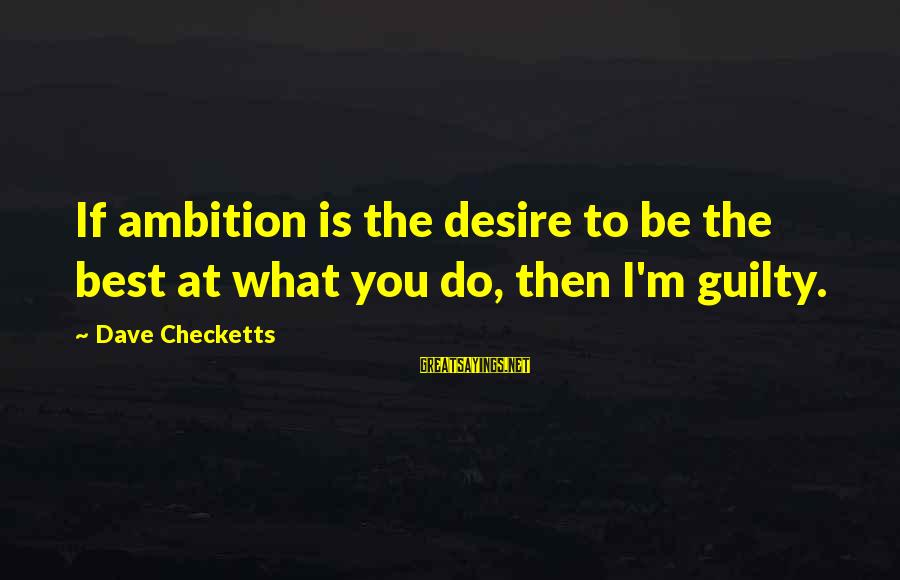 Do What You Desire Sayings By Dave Checketts: If ambition is the desire to be the best at what you do, then I'm