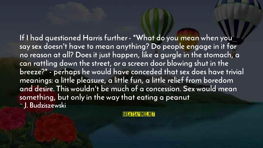 "Do What You Desire Sayings By J. Budziszewski: If I had questioned Harris further - ""What do you mean when you say sex"