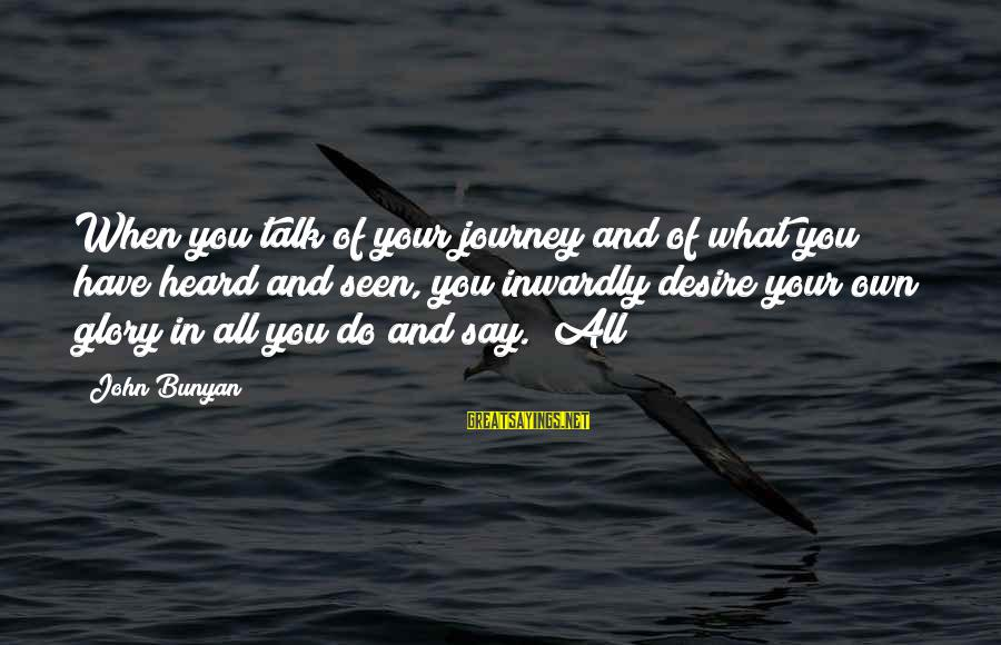 Do What You Desire Sayings By John Bunyan: When you talk of your journey and of what you have heard and seen, you