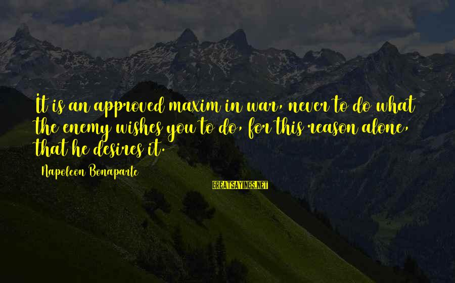 Do What You Desire Sayings By Napoleon Bonaparte: It is an approved maxim in war, never to do what the enemy wishes you