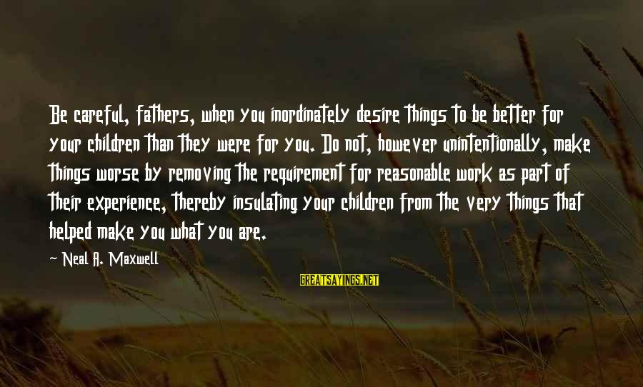 Do What You Desire Sayings By Neal A. Maxwell: Be careful, fathers, when you inordinately desire things to be better for your children than