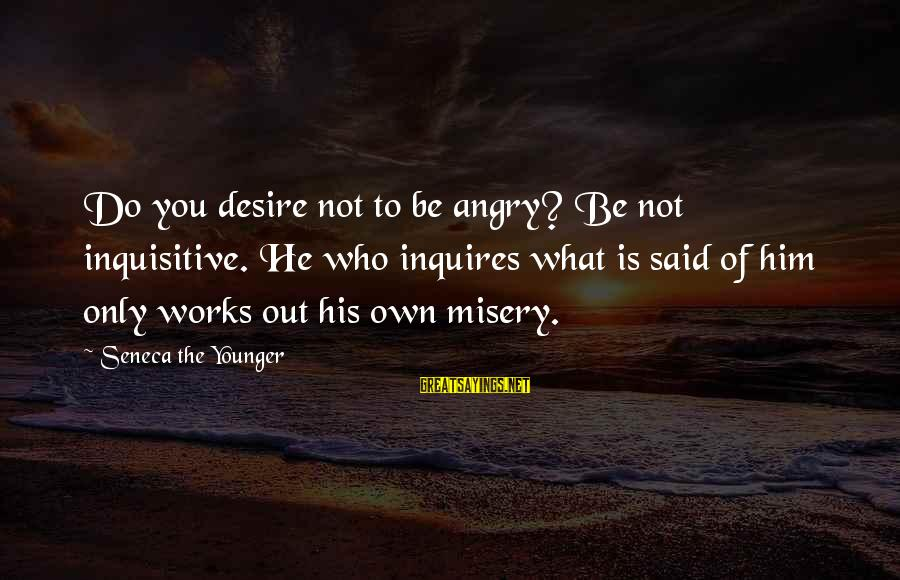 Do What You Desire Sayings By Seneca The Younger: Do you desire not to be angry? Be not inquisitive. He who inquires what is