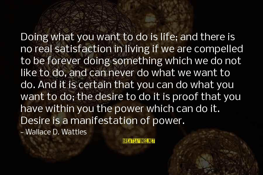 Do What You Desire Sayings By Wallace D. Wattles: Doing what you want to do is life; and there is no real satisfaction in