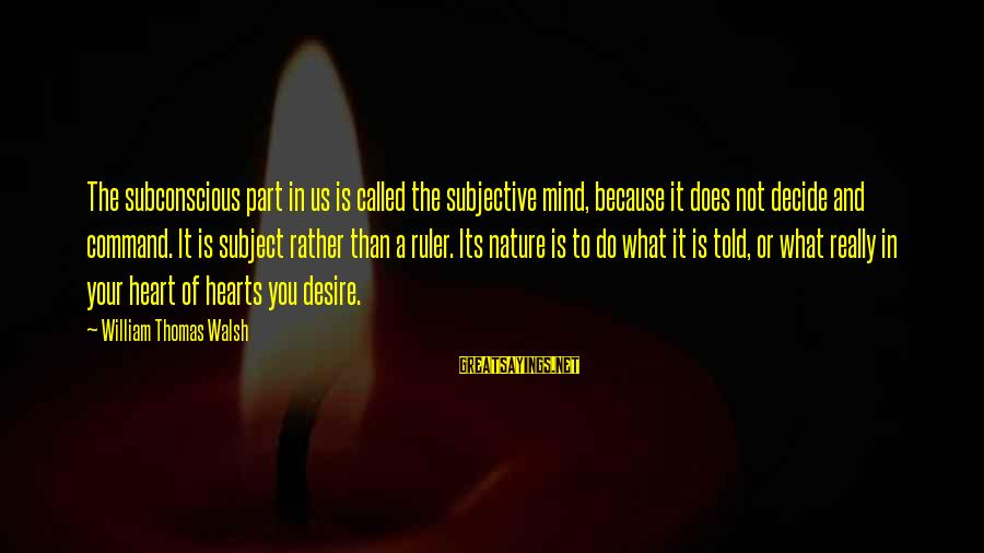 Do What You Desire Sayings By William Thomas Walsh: The subconscious part in us is called the subjective mind, because it does not decide