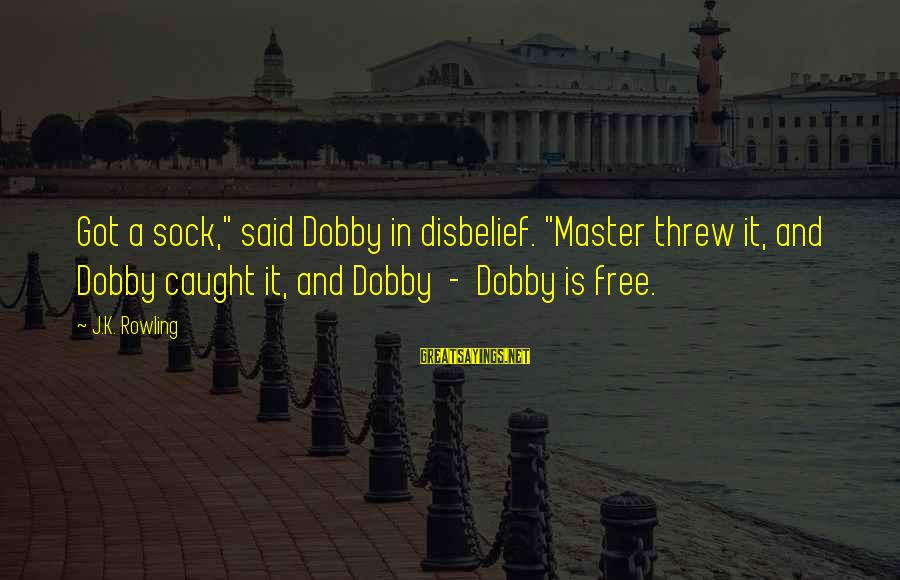 """Dobby Sayings By J.K. Rowling: Got a sock,"""" said Dobby in disbelief. """"Master threw it, and Dobby caught it, and"""