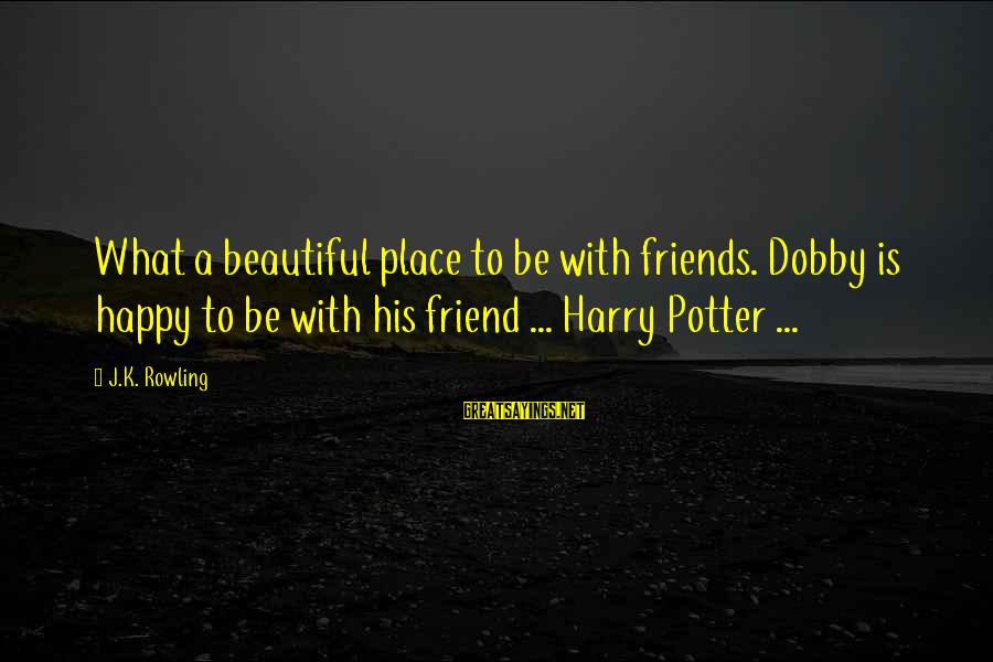 Dobby Sayings By J.K. Rowling: What a beautiful place to be with friends. Dobby is happy to be with his