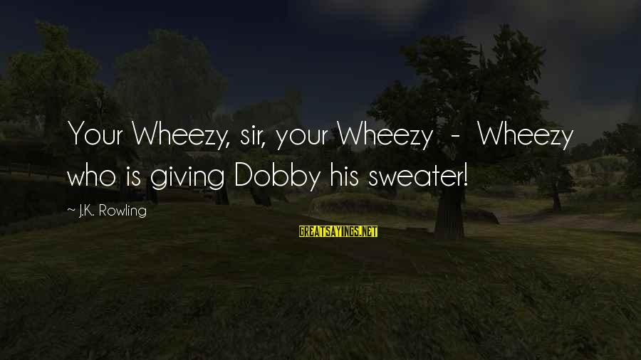 Dobby Sayings By J.K. Rowling: Your Wheezy, sir, your Wheezy - Wheezy who is giving Dobby his sweater!