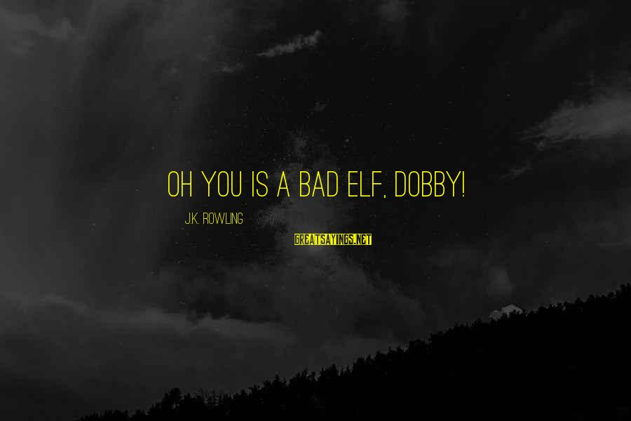 Dobby Sayings By J.K. Rowling: Oh you is a bad elf, Dobby!