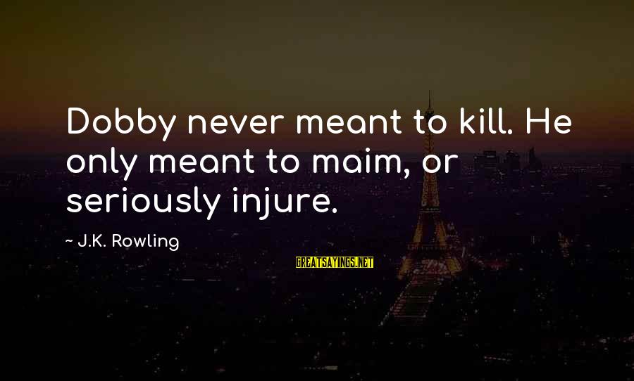 Dobby Sayings By J.K. Rowling: Dobby never meant to kill. He only meant to maim, or seriously injure.