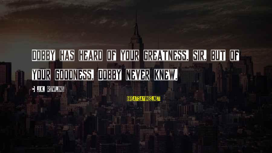 Dobby Sayings By J.K. Rowling: Dobby has heard of your greatness, sir, but of your goodness, Dobby never knew.