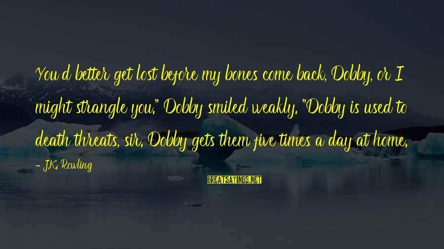 """Dobby Sayings By J.K. Rowling: You'd better get lost before my bones come back, Dobby, or I might strangle you."""""""