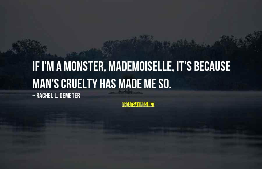 Doctor Who Centurion Sayings By Rachel L. Demeter: If I'm a monster, mademoiselle, it's because man's cruelty has made me so.