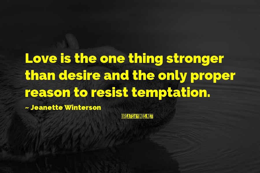Dod Kalm Sayings By Jeanette Winterson: Love is the one thing stronger than desire and the only proper reason to resist