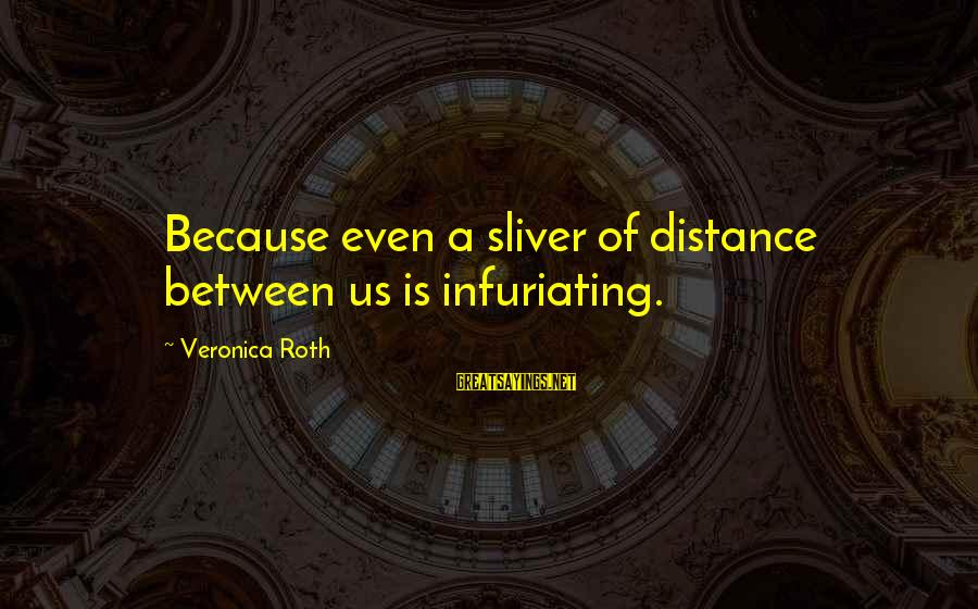 Dod Kalm Sayings By Veronica Roth: Because even a sliver of distance between us is infuriating.