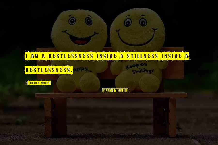 Dodie Smith Sayings By Dodie Smith: I am a restlessness inside a stillness inside a restlessness.