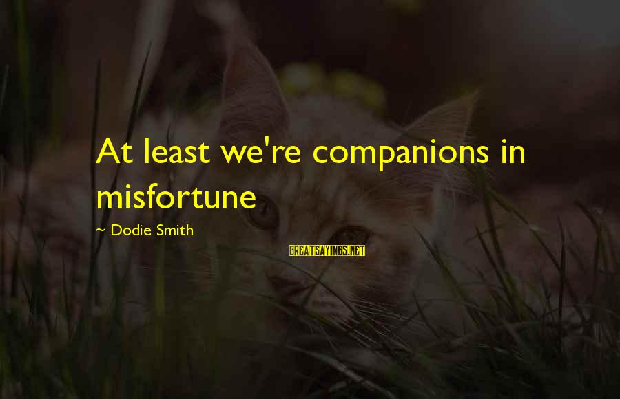 Dodie Smith Sayings By Dodie Smith: At least we're companions in misfortune