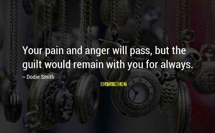 Dodie Smith Sayings By Dodie Smith: Your pain and anger will pass, but the guilt would remain with you for always.