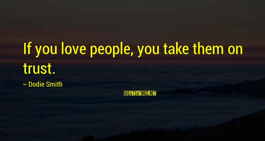 Dodie Smith Sayings By Dodie Smith: If you love people, you take them on trust.