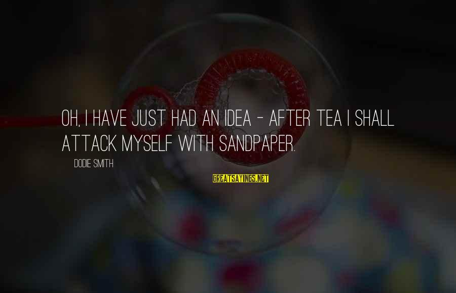 Dodie Smith Sayings By Dodie Smith: Oh, I have just had an idea - after tea I shall attack myself with