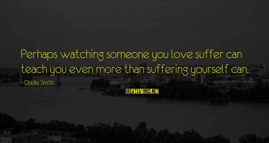 Dodie Smith Sayings By Dodie Smith: Perhaps watching someone you love suffer can teach you even more than suffering yourself can.