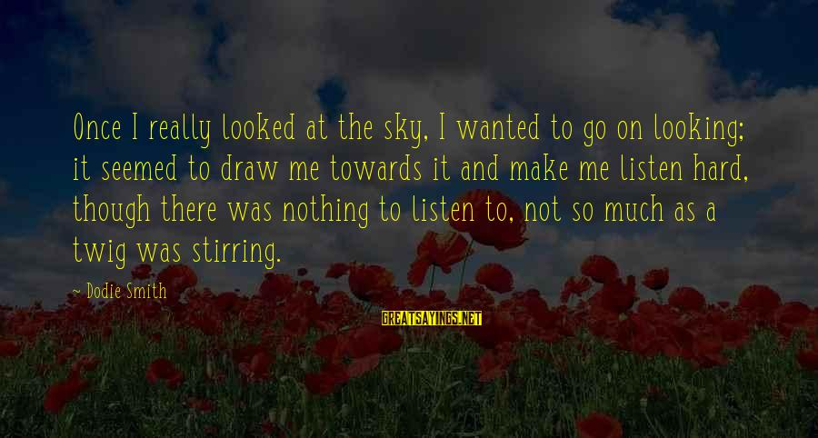 Dodie Smith Sayings By Dodie Smith: Once I really looked at the sky, I wanted to go on looking; it seemed