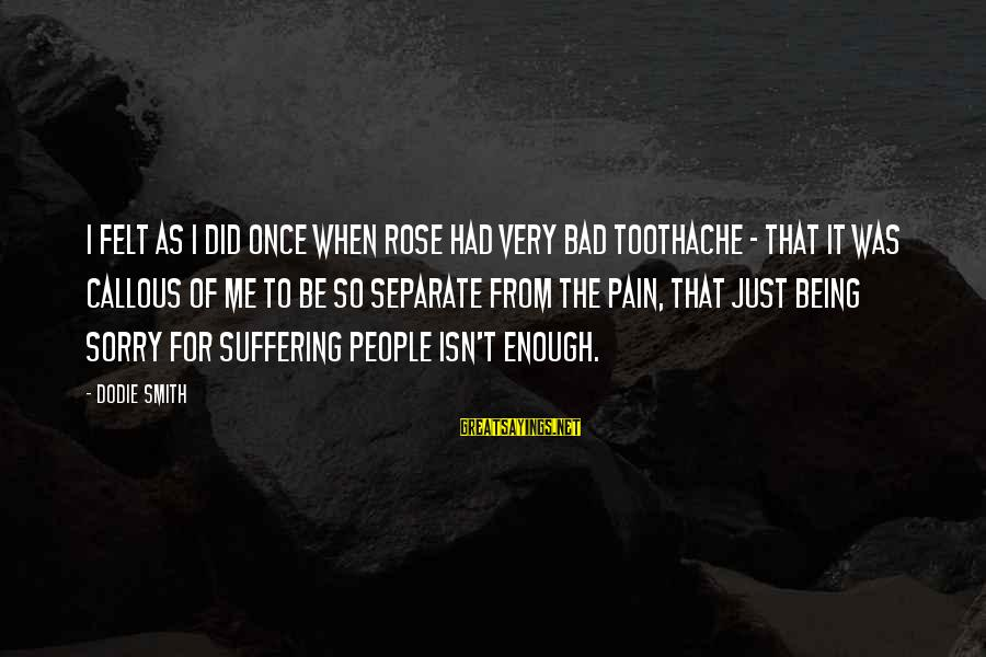 Dodie Smith Sayings By Dodie Smith: I felt as I did once when Rose had very bad toothache - that it