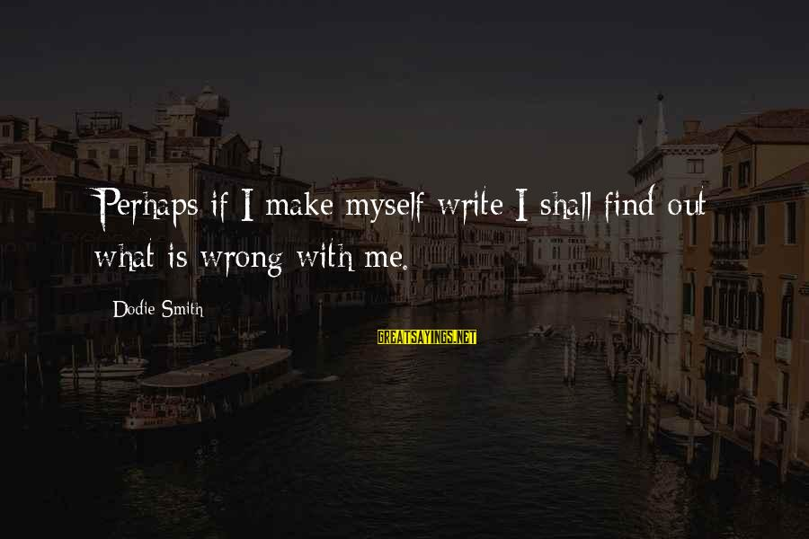Dodie Smith Sayings By Dodie Smith: Perhaps if I make myself write I shall find out what is wrong with me.