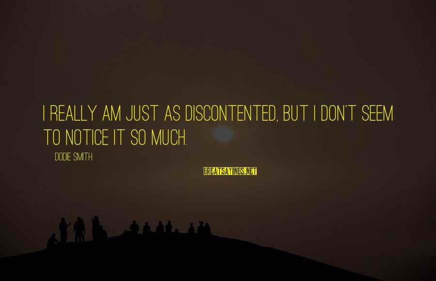 Dodie Smith Sayings By Dodie Smith: I really am just as discontented, but I don't seem to notice it so much.