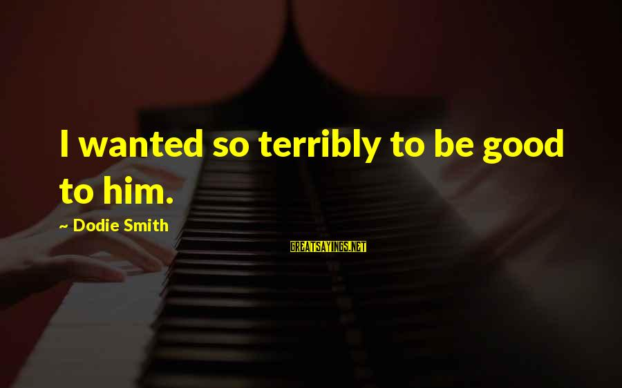 Dodie Smith Sayings By Dodie Smith: I wanted so terribly to be good to him.
