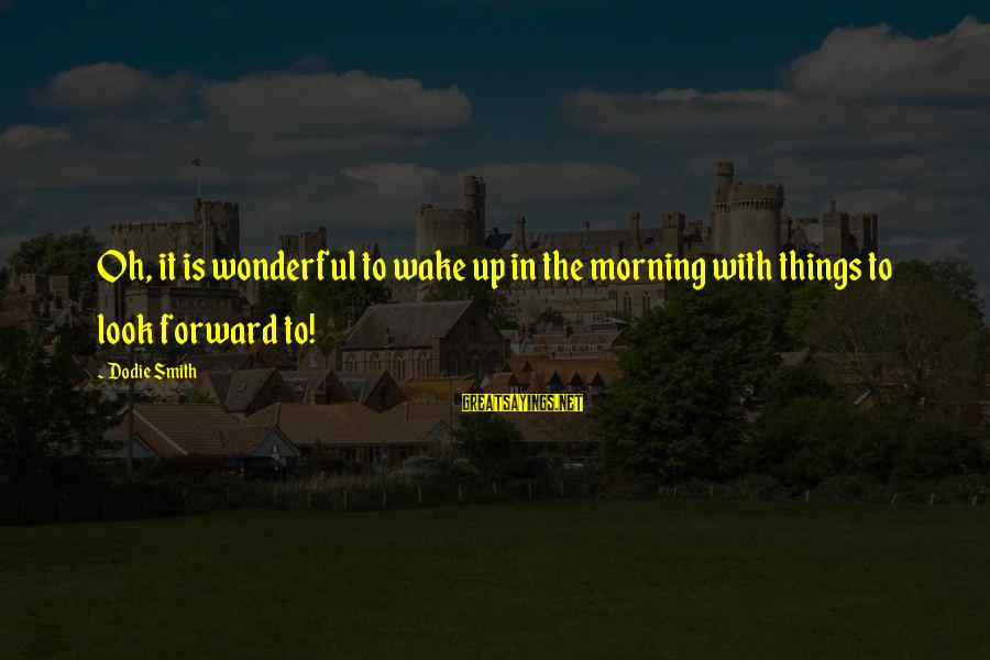 Dodie Smith Sayings By Dodie Smith: Oh, it is wonderful to wake up in the morning with things to look forward