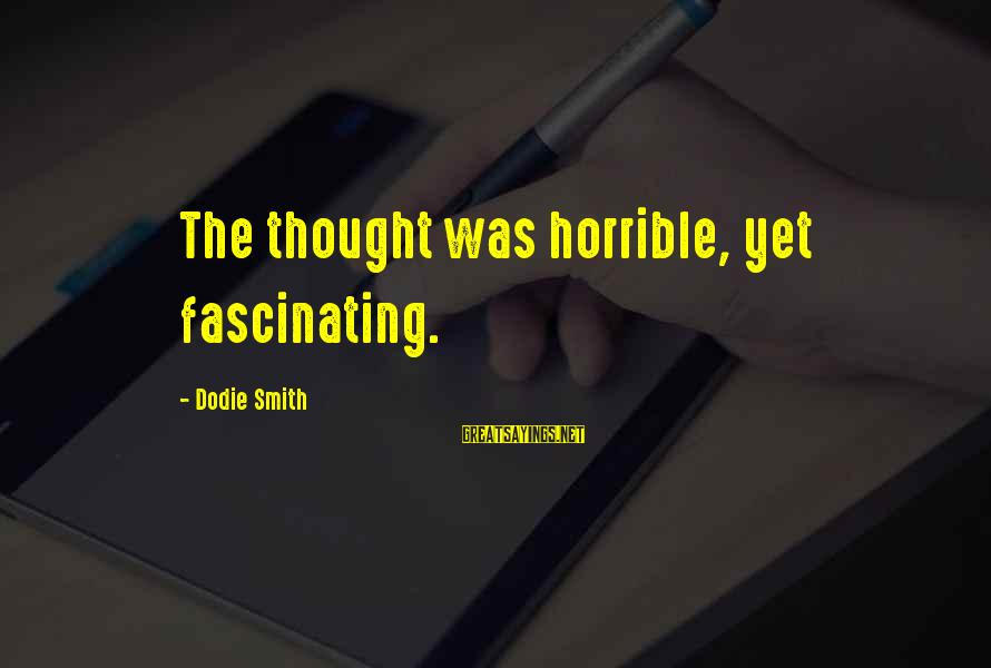 Dodie Smith Sayings By Dodie Smith: The thought was horrible, yet fascinating.