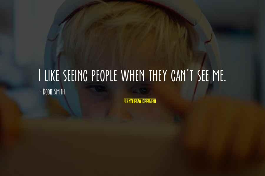 Dodie Smith Sayings By Dodie Smith: I like seeing people when they can't see me.