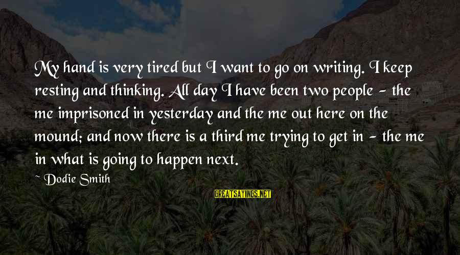 Dodie Smith Sayings By Dodie Smith: My hand is very tired but I want to go on writing. I keep resting