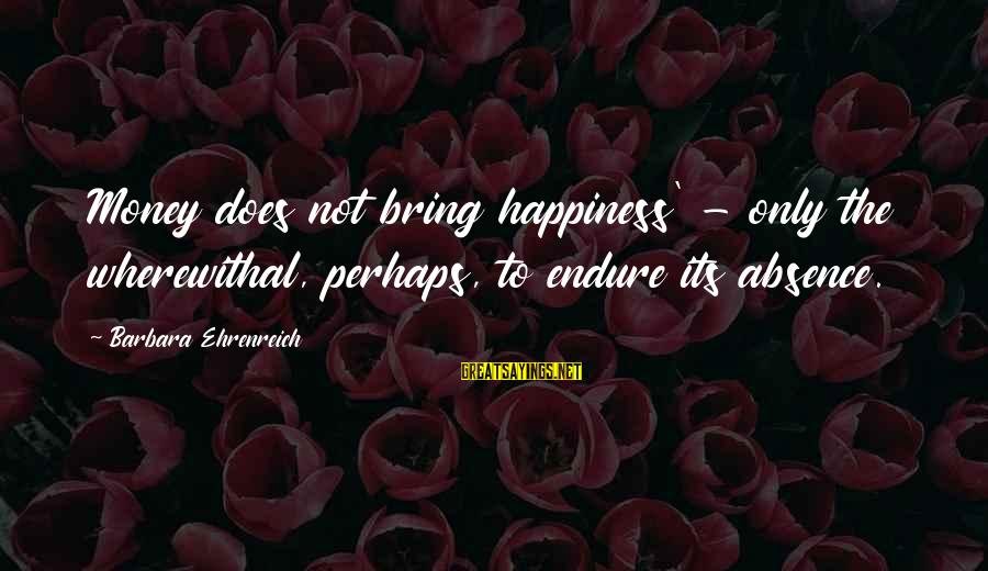 Does Money Bring Happiness Sayings By Barbara Ehrenreich: Money does not bring happiness' - only the wherewithal, perhaps, to endure its absence.