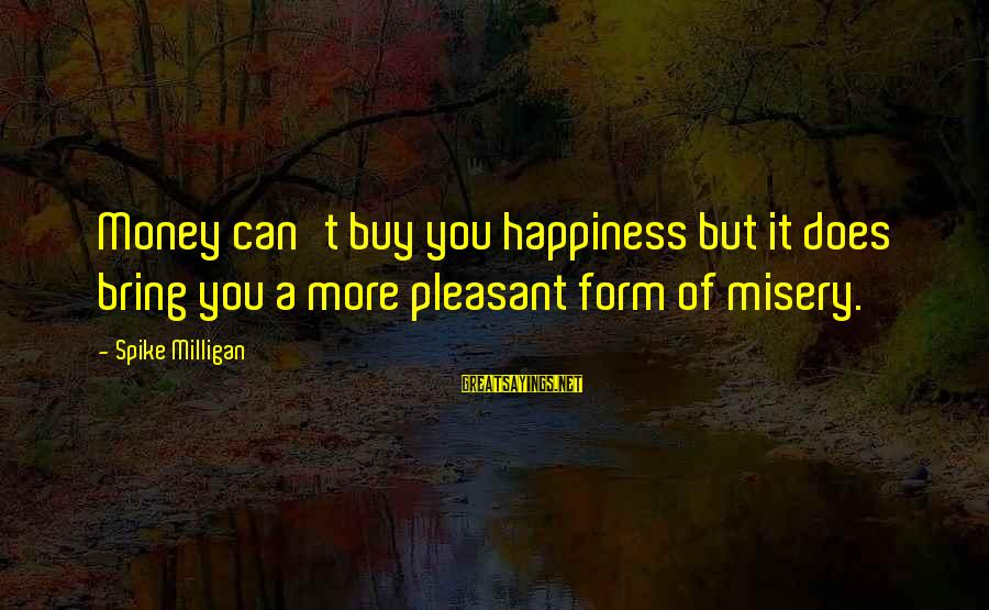 Does Money Bring Happiness Sayings By Spike Milligan: Money can't buy you happiness but it does bring you a more pleasant form of