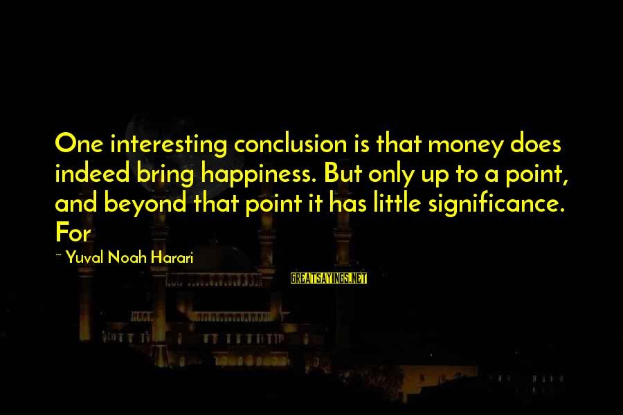 Does Money Bring Happiness Sayings By Yuval Noah Harari: One interesting conclusion is that money does indeed bring happiness. But only up to a