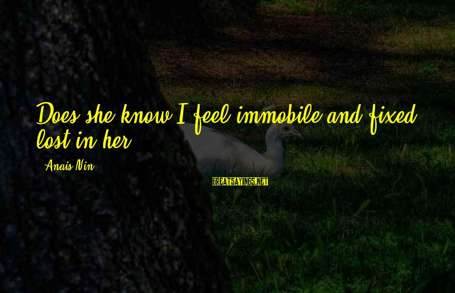 Does She Know I Love Her Sayings By Anais Nin: Does she know I feel immobile and fixed, lost in her?