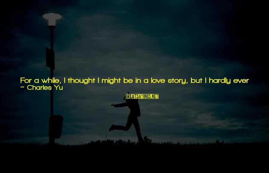Does She Know I Love Her Sayings By Charles Yu: For a while, I thought I might be in a love story, but I hardly