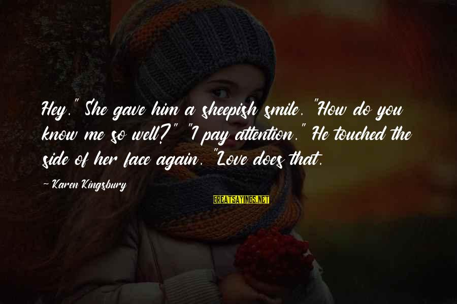 """Does She Know I Love Her Sayings By Karen Kingsbury: Hey."""" She gave him a sheepish smile. """"How do you know me so well?"""" """"I"""