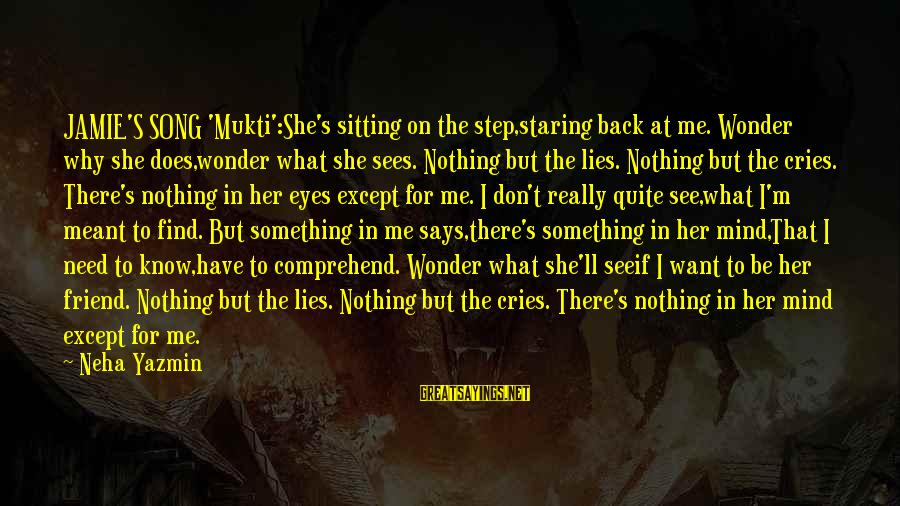 Does She Know I Love Her Sayings By Neha Yazmin: JAMIE'S SONG 'Mukti':She's sitting on the step,staring back at me. Wonder why she does,wonder what