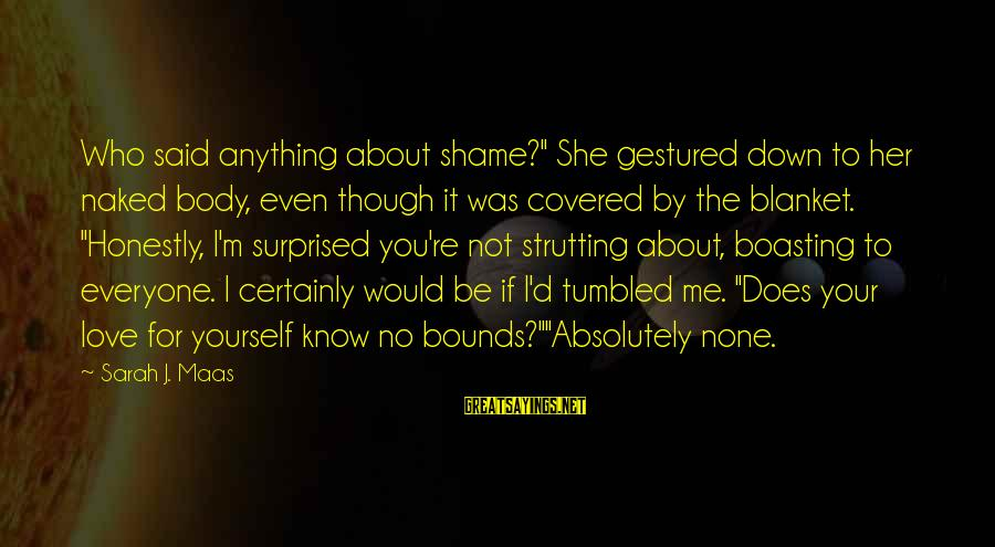 """Does She Know I Love Her Sayings By Sarah J. Maas: Who said anything about shame?"""" She gestured down to her naked body, even though it"""