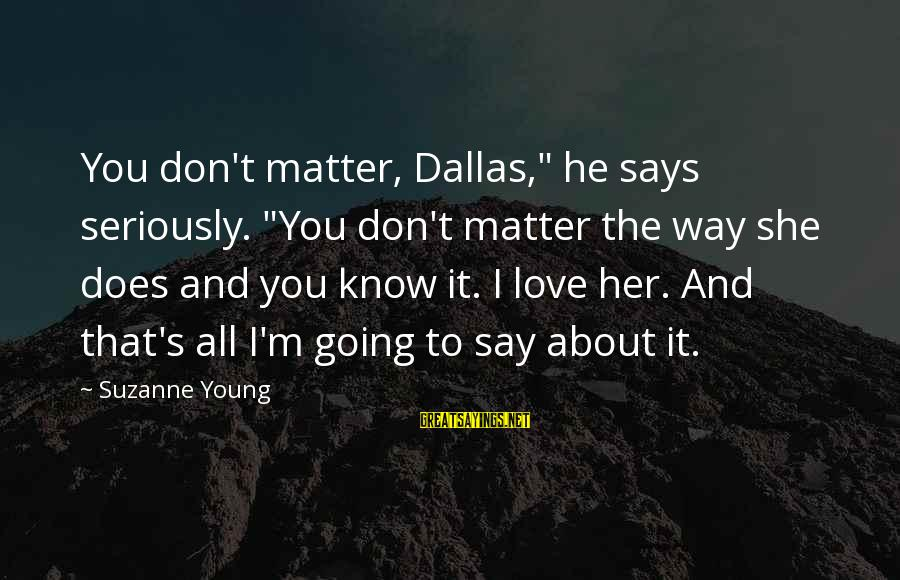 """Does She Know I Love Her Sayings By Suzanne Young: You don't matter, Dallas,"""" he says seriously. """"You don't matter the way she does and"""