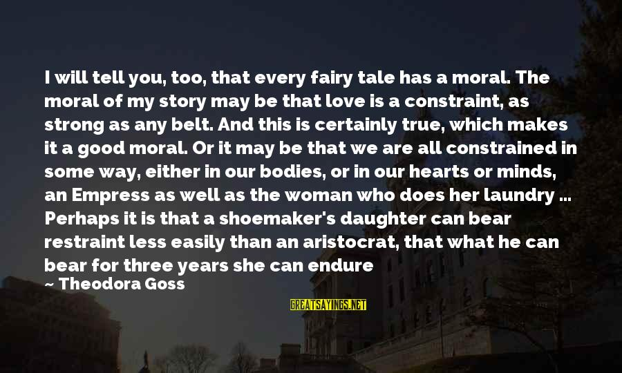 Does She Know I Love Her Sayings By Theodora Goss: I will tell you, too, that every fairy tale has a moral. The moral of