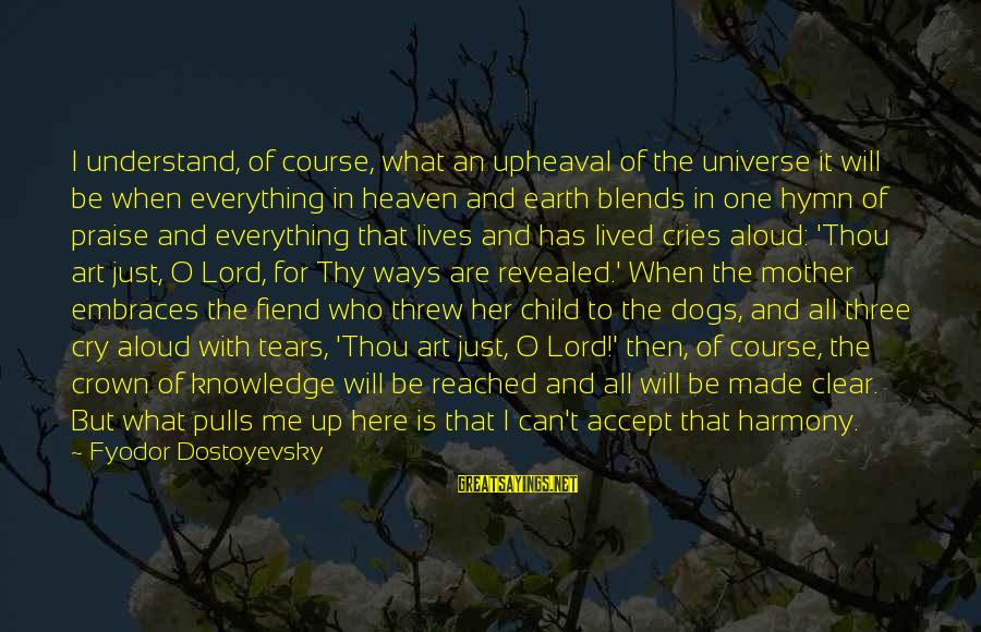 Dogs And Heaven Sayings By Fyodor Dostoyevsky: I understand, of course, what an upheaval of the universe it will be when everything