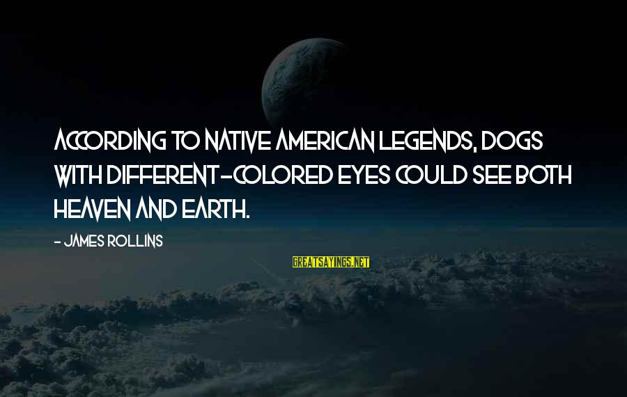 Dogs And Heaven Sayings By James Rollins: According to Native American legends, dogs with different-colored eyes could see both heaven and earth.